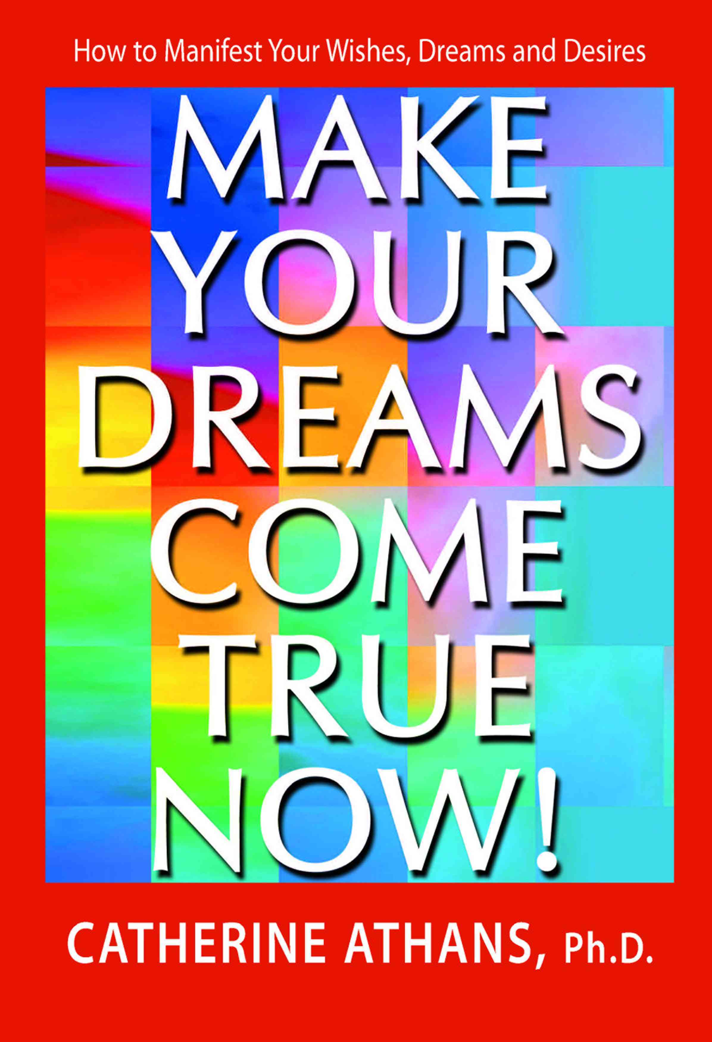 Make Your Dreams Come True Now! By Athans, Catherine, Ph.D.